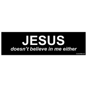 "Jesus Doesn't Believe In Me Either 11"" x 3"""
