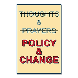 Policy & Change Not Thoughts & Prayers Poster  - [11