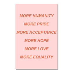 More Humanity Pride Acceptance Hope Love Equality Poster  - [11