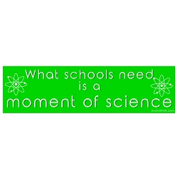 What Schools Need is a Moment of Science Bumper Sticker - [11'' x 3'']