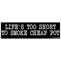 Life's Too Short to Smoke Cheap Pot Bumper Sticker - [11'' x 3'']