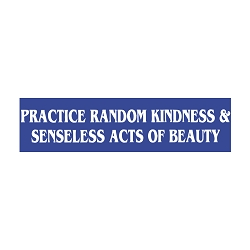 Practice Random Kindness and Senseless Acts of Beauty Bumper Sticker - [11'' x 3'']