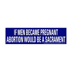 If Men Became Pregnant Abortion Would be a Sacrament Bumper Sticker - [11'' x 3'']