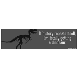 If History Repeats Itself I'm Getting a Dinosaur Bumper Sticker - [11