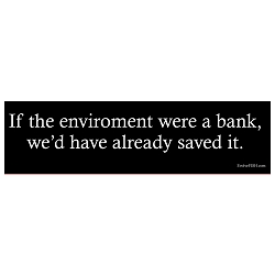 If the Environment Were a Bank We'd Have Saved it Bumper Sticker - [11'' x 3'']