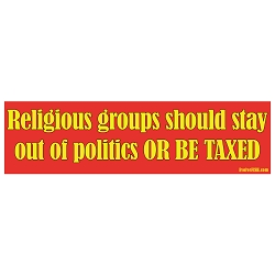 Religious Groups Should Stay Out of Politics or be Taxed Bumper Sticker - [11'' x 3'']