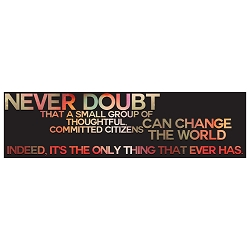 Never Doubt That a Small Group Can Change the World Bumper Sticker - [11'' x 3'']