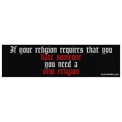 If Your Religion Requires Hate You Need a New Religion Bumper Sticker - [11'' x 3'']