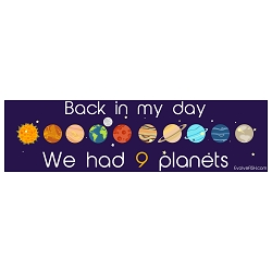 Back in My Day We Had Nine Planets Bumper Sticker - [11'' x 3'']