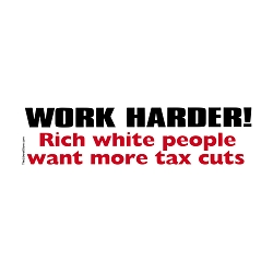 Work Harder Rich White People Want More Tax Cuts Bumper Sticker 11