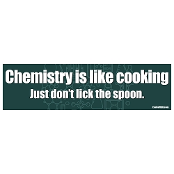 Chemistry is Like Cooking Just Don't Lick the Spoon Bumper Sticker 11