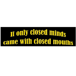 If Only Closed Minds Came with Closed Mouths Bumper Sticker 11