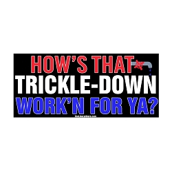 How's That Trickle Down Workin for Ya Bumper Sticker 5