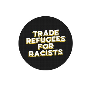 "Trade Refugees for Racists 1.25"" Pinback Button"