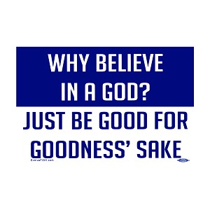 "Why Believe in a God Be Good for Goodness Sake Bumper Sticker 5"" x 3.25"""
