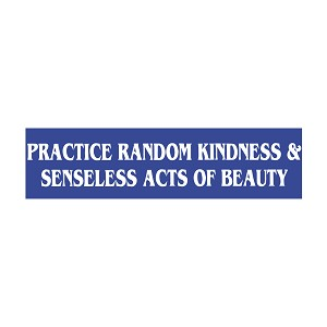 "Practice Random Kindness and Senseless Acts of Beauty Bumper Sticker - [11"" x 3""]"