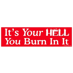 "It's Your Hell You Burn in it Bumper Sticker 11"" x 3"""