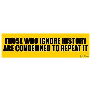 "Those Who Ignore History are Condemned to Repeat it Bumper Sticker - [11"" x 3""]"