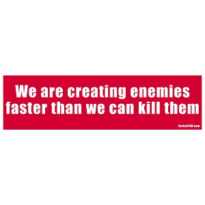 "We are Creating Enemies Faster than We Can Kill Them Bumper Sticker 11"" x 3"""