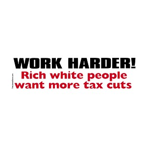 "Work Harder Rich White People Want More Tax Cuts Bumper Sticker - [11"" x 3""]"