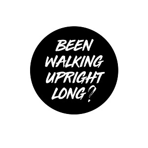 "Been Walking Upright Long 1.25"" Button"