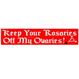 "Keep Your Rosaries Off My Ovaries Bumper Sticker 11"" x 3"""
