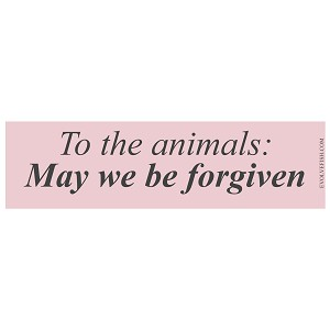 "To the Animals: May We be Forgiven Bumper Sticker 11"" x 3"""